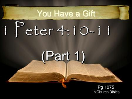 1 Peter 4:10-11 (Part 1) You Have a Gift Pg 1075 In Church Bibles.
