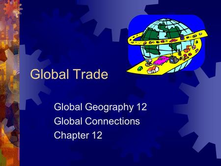 Global Trade Global Geography 12 Global Connections Chapter 12.