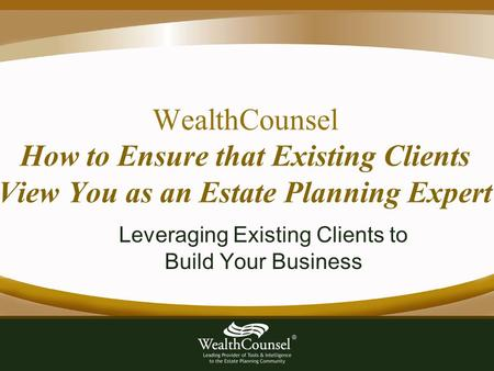 WealthCounsel How to Ensure that Existing Clients View You as an Estate Planning Expert Leveraging Existing Clients to Build Your Business.