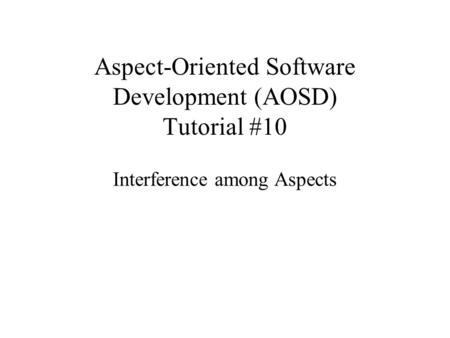 Aspect-Oriented Software Development (AOSD) Tutorial #10 Interference among Aspects.