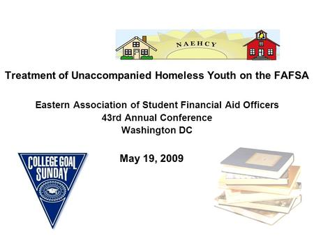 Treatment of Unaccompanied Homeless Youth on the FAFSA Eastern Association of Student Financial Aid Officers 43rd Annual Conference Washington DC May 19,