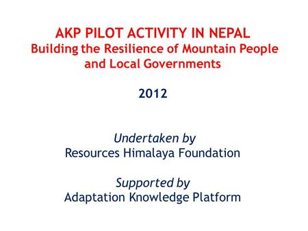 AKP PILOT ACTIVITY IN NEPAL Building the Resilience of Mountain People and Local Governments 2012 Undertaken by Resources Himalaya Foundation Supported.