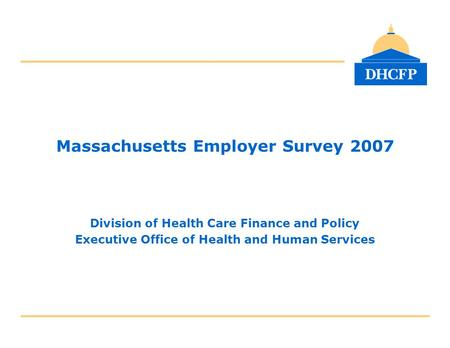 Massachusetts Employer Survey 2007 Division of Health Care Finance and Policy Executive Office of Health and Human Services.