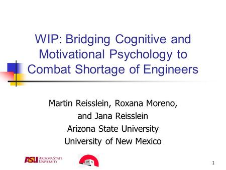1 WIP: Bridging Cognitive and Motivational Psychology to Combat Shortage of Engineers Martin Reisslein, Roxana Moreno, and Jana Reisslein Arizona State.