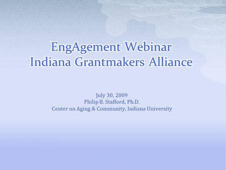 July 30, 2009 Philip B. Stafford, Ph.D. Center on Aging & Community, Indiana University.