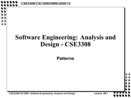 CSE3308/CSC3080 - Software Engineering: Analysis and DesignLecture 5B.1 Software Engineering: Analysis and Design - CSE3308 Patterns CSE3308/CSC3080/DMS/2000/12.