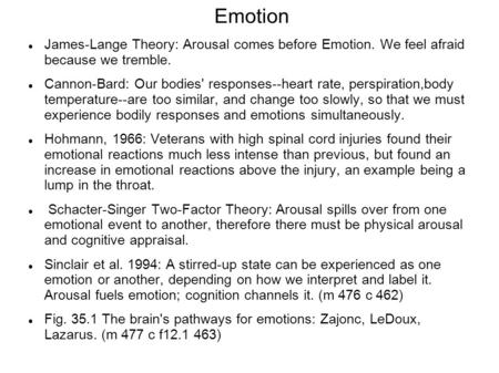 Emotion James-Lange Theory: Arousal comes before Emotion. We feel afraid because we tremble. Cannon-Bard: Our bodies' responses--heart rate, perspiration,body.