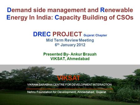 1 Demand side management and Renewable Energy In India: Capacity Building of CSOs DREC PROJECT Gujarat Chapter Mid Term Review Meeting 6 th January 2012.