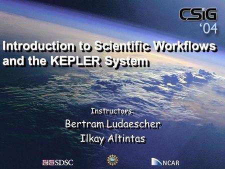 Introduction to Scientific Workflows and the KEPLER System Instructors: Bertram Ludaescher Ilkay Altintas Instructors: Bertram Ludaescher Ilkay Altintas.