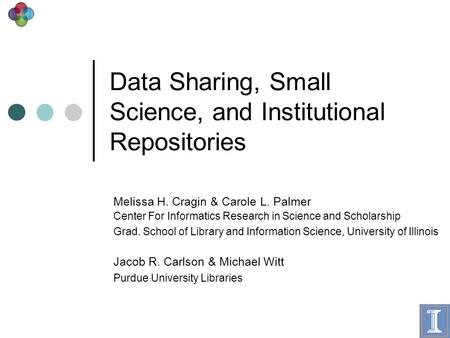 Data Sharing, Small Science, and Institutional Repositories Melissa H. Cragin & Carole L. Palmer Center For Informatics Research in Science and Scholarship.