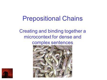 Prepositional Chains Creating and binding together a microcontext for dense and complex sentences.