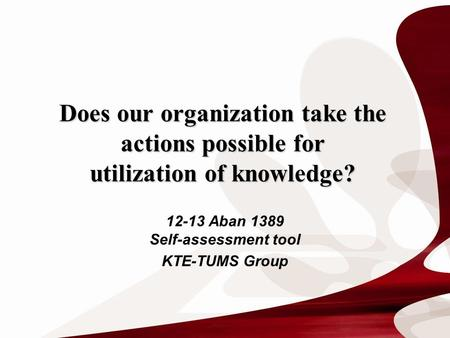 Does our organization take the actions possible for utilization of knowledge? 12-13 Aban 1389 Self-assessment tool KTE-TUMS Group.