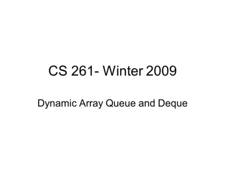 CS 261- Winter 2009 Dynamic Array Queue and Deque.