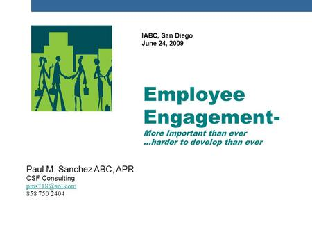 Paul M. Sanchez ABC, APR CSF Consulting 858 750 2404 Employee Engagement- More Important than ever …harder to develop than ever IABC, San.