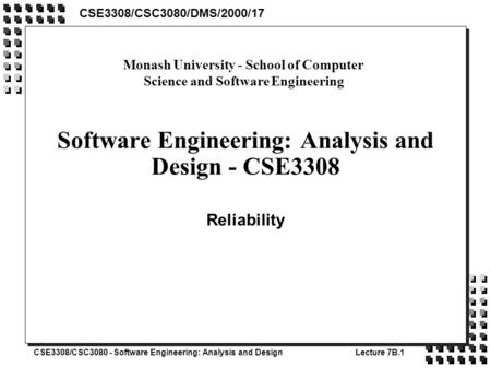 CSE3308/CSC3080 - Software Engineering: Analysis and DesignLecture 7B.1 Software Engineering: Analysis and Design - CSE3308 Reliability CSE3308/CSC3080/DMS/2000/17.
