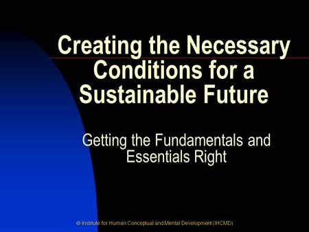  Institute for Human Conceptual and Mental Development (IHCMD) Getting the Fundamentals and Essentials Right Creating the Necessary Conditions for a Sustainable.