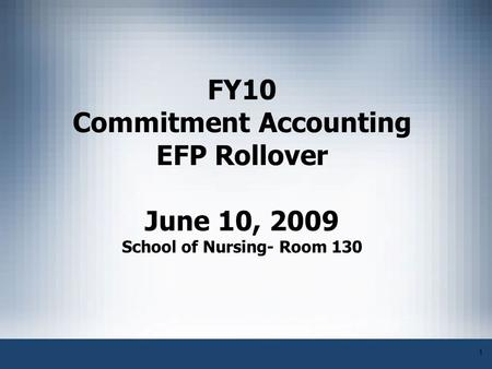 1 FY10 Commitment Accounting EFP Rollover June 10, 2009 School of Nursing- Room 130.