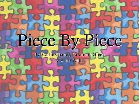 Piece By Piece By: Carlie Chaney, Savannah Green & Alice Walls.