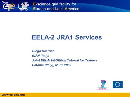 Www.eu-eela.org E-science grid facility for Europe and Latin America EELA-2 JRA1 Services Diego Scardaci INFN (Italy) Joint EELA-2/EGEE-III Tutorial for.