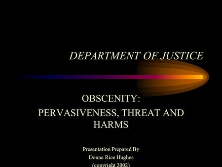 DEPARTMENT OF JUSTICE OBSCENITY: PERVASIVENESS, THREAT AND HARMS Presentation Prepared By Donna Rice Hughes (copyright 2002)