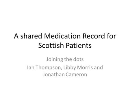 A shared Medication Record for Scottish Patients Joining the dots Ian Thompson, Libby Morris and Jonathan Cameron.