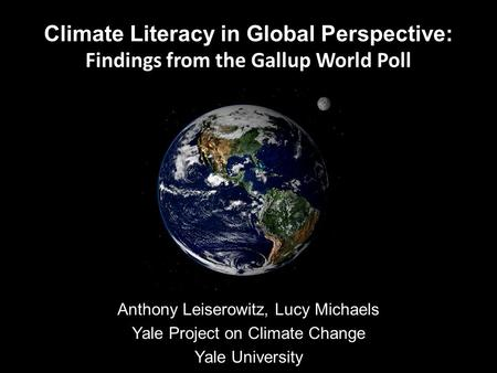 Climate Literacy in Global Perspective: Findings from the Gallup World Poll Anthony Leiserowitz, Lucy Michaels Yale Project on Climate Change Yale University.