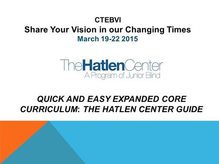 QUICK AND EASY EXPANDED CORE CURRICULUM: THE HATLEN CENTER GUIDE CTEBVI Share Your Vision in our Changing Times March 19-22 2015.