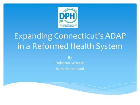 Expanding Connecticut's ADAP in a Reformed Health System By Deborah Gosselin Nurse Consultant.