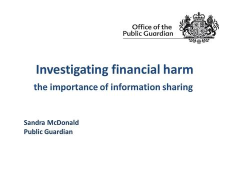 Investigating financial harm the importance of information sharing Sandra McDonald Public Guardian.
