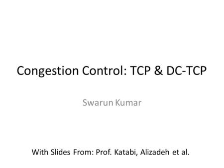 Congestion Control: TCP & DC-TCP Swarun Kumar With Slides From: Prof. Katabi, Alizadeh et al.