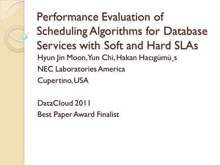 Performance Evaluation of Scheduling Algorithms for Database Services with Soft and Hard SLAs Hyun Jin Moon, Yun Chi, Hakan Hacıgümü¸s NEC Laboratories.