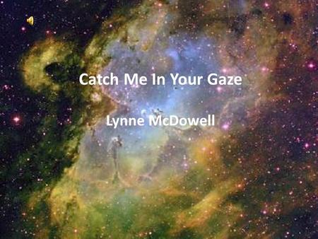 Catch Me In Your Gaze Lynne McDowell. Catch me in Your gaze Oh God No words to say No words need to be said Only time to be lost In Your endless love…