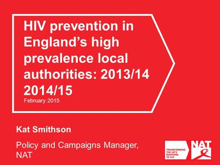 Kat Smithson Policy and Campaigns Manager, NAT HIV prevention in England's high prevalence local authorities: 2013/14 2014/15 February 2015.