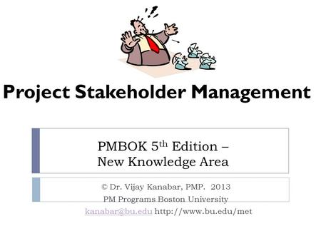 PMBOK 5 th Edition – New Knowledge Area © Dr. Vijay Kanabar, PMP. 2013 PM Programs Boston University