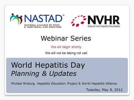 Webinar Series We will begin shortly. We will not be taking roll call. Tuesday, May 8, 2012 World Hepatitis Day Planning & Updates Michael Ninburg, Hepatitis.