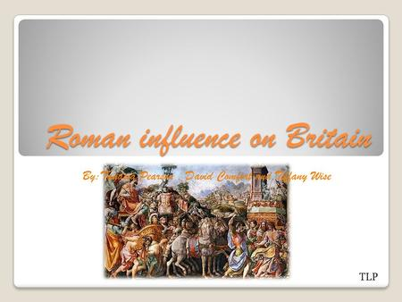 Roman influence on Britain By:Tanasia Pearson, David Comfort and Tiffany Wise TLP.