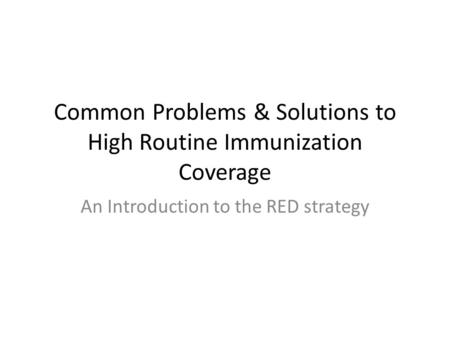 Common Problems & Solutions to High Routine Immunization Coverage An Introduction to the RED strategy.