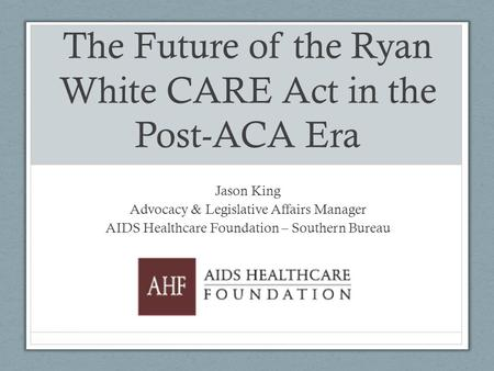The Future of the Ryan White CARE Act in the Post-ACA Era Jason King Advocacy & Legislative Affairs Manager AIDS Healthcare Foundation – Southern Bureau.