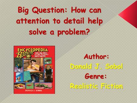 Big Question: How can attention to detail help solve a problem? Author: Donald J. Sobol Genre: Realistic Fiction.
