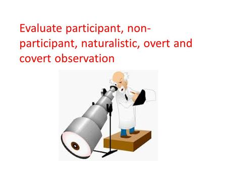 Evaluate participant, non- participant, naturalistic, overt and covert observation.