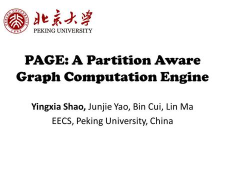 PAGE: A Partition Aware Graph Computation Engine Yingxia Shao, Junjie Yao, Bin Cui, Lin Ma EECS, Peking University, China.