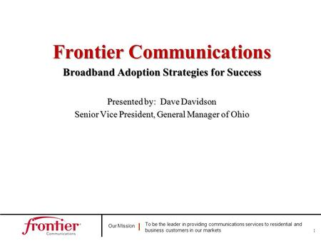 Our Mission To be the leader in providing communications services to residential and business customers in our markets 1 Frontier Communications Broadband.