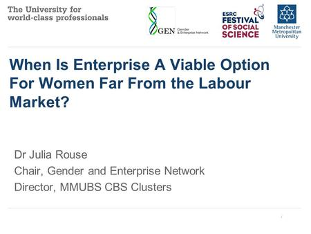 When Is Enterprise A Viable Option For Women Far From the Labour Market? Dr Julia Rouse Chair, Gender and Enterprise Network Director, MMUBS CBS Clusters.