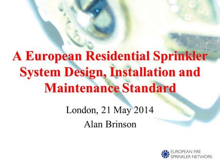 London, 21 May 2014 Alan Brinson A European Residential Sprinkler System Design, Installation and Maintenance Standard.