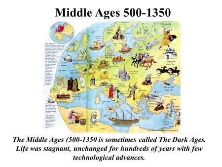 Middle Ages 500-1350 The Middle Ages (500-1350 is sometimes called The Dark Ages. Life was stagnant, unchanged for hundreds of years with few technological.