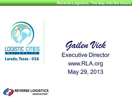 Reverse Logistics: The way into the future Gailen Vick Executive Director www.RLA.org May 29, 2013.