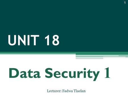 UNIT 18 Lecturer: Fadwa Tlaelan 1 Data Security 1.
