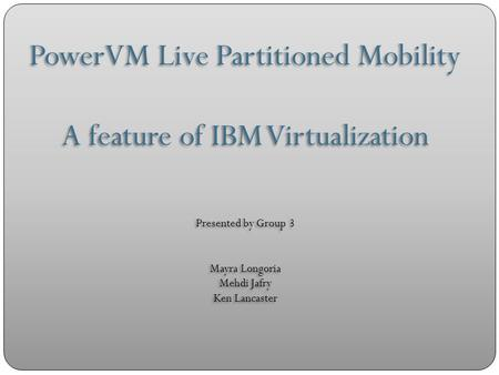 PowerVM Live Partitioned Mobility A feature of IBM Virtualization Presented by Group 3 Mayra Longoria Mehdi Jafry Ken Lancaster PowerVM Live Partitioned.