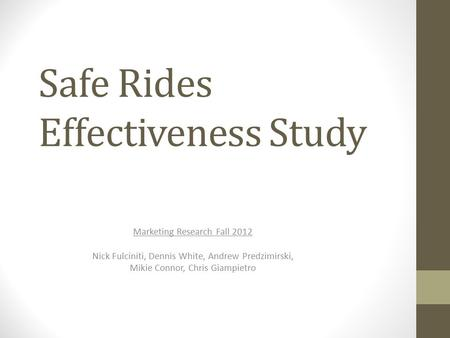 Safe Rides Effectiveness Study Marketing Research Fall 2012 Nick Fulciniti, Dennis White, Andrew Predzimirski, Mikie Connor, Chris Giampietro.
