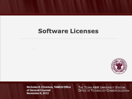 . Software Licenses T HE T EXAS A&M U NIVERSITY S YSTEM Nicholas E. Chremos, TAMUS Office of General Counsel November 8, 2012 O FFICE OF T ECHNOLOGY C.